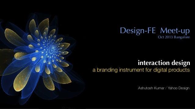 interaction design a branding instrument for digital products Ashutosh Kumar / Yahoo Design Design-FE Meet-up