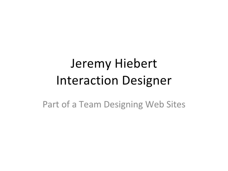 Jeremy Hiebert Interaction Designer Part of a Team Designing Web Sites