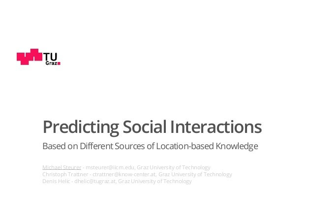 Predicting Social Interactions Based on Different Sources of Location-based Knowledge Michael Steurer - msteurer@iicm.edu,...