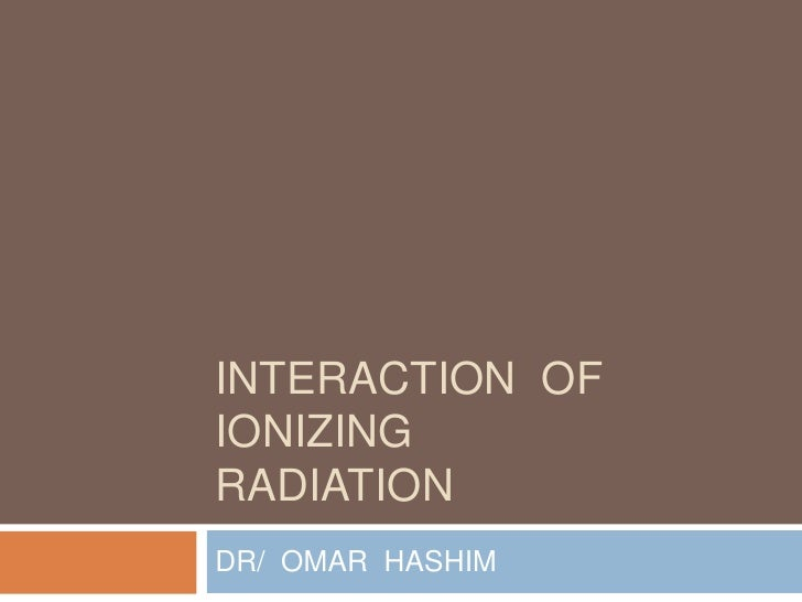 INTERACTION  OF  IONIZINGRADIATION<br />DR/  OMAR  HASHIM<br />