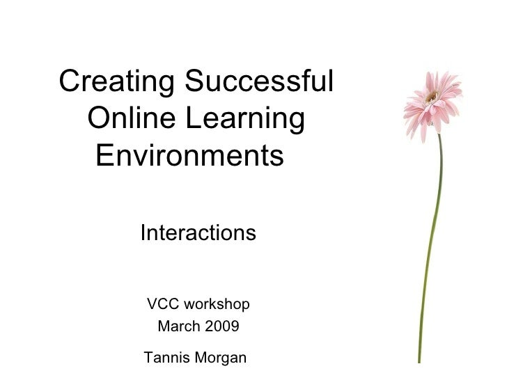 Creating Successful Online Learning Environments Interactions VCC workshop March 2009 Tannis Morgan