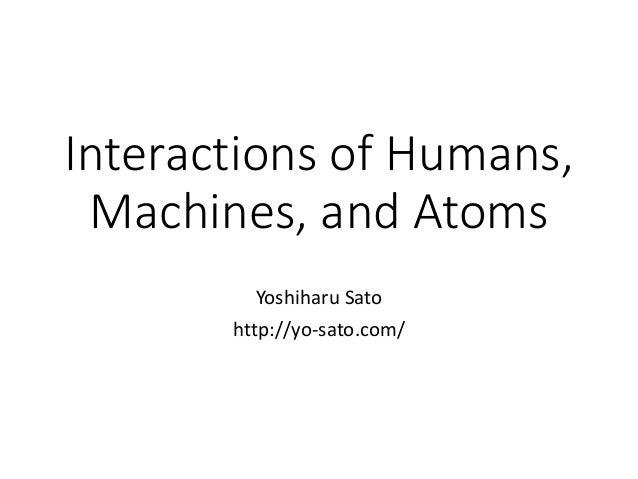 Interactions of Humans, Machines, and Atoms Yoshiharu Sato http://yo-sato.com/