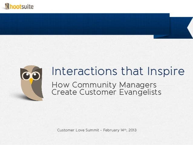 Interactions that InspireHow Community ManagersCreate Customer Evangelists Customer Love Summit - February 14th, 2013