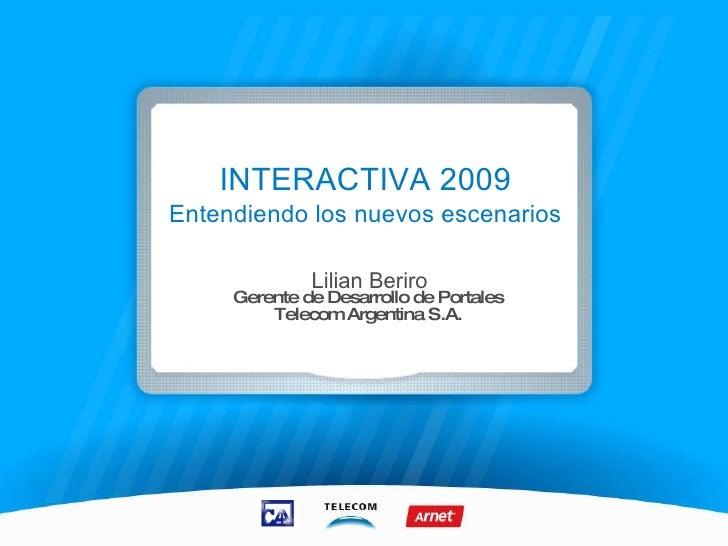 INTERACTIVA 2009 Entendiendo los nuevos escenarios Lilian Beriro Gerente de Desarrollo de Portales Telecom Argentina S.A.