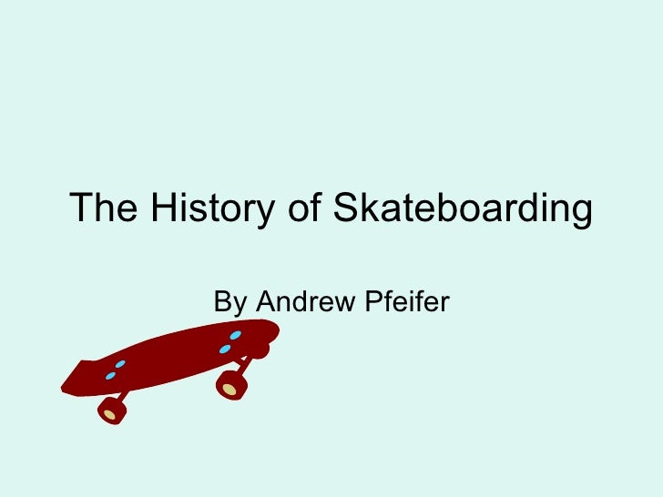 The History of Skateboarding By Andrew Pfeifer