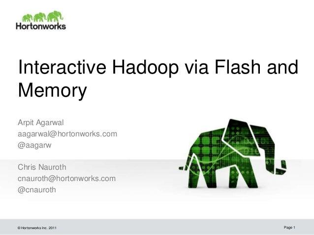 © Hortonworks Inc. 2011 Interactive Hadoop via Flash and Memory Arpit Agarwal aagarwal@hortonworks.com @aagarw Chris Nauro...