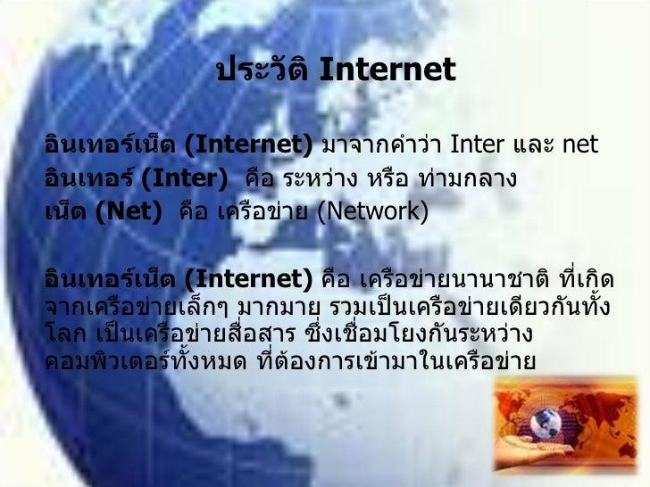 ประวัติ  Internet อินเทอร์เน็ต  (Internet)   มาจากคำว่า  Inter  และ  net อินเทอร์  (Inter)   คือ ระหว่าง หรือ ท่ามกลาง เน็...