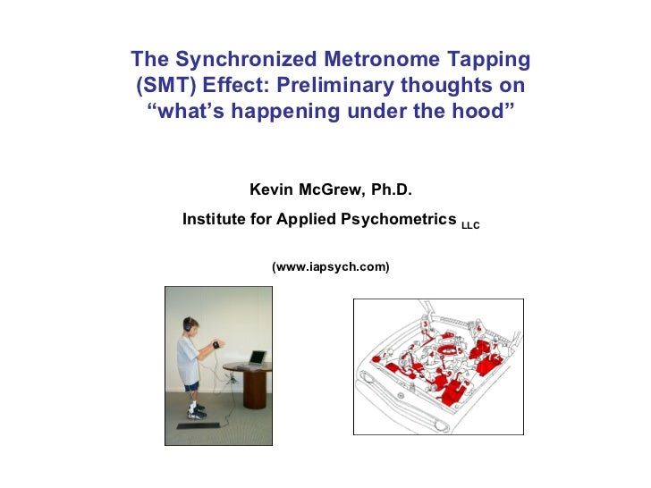 "The Synchronized Metronome Tapping (SMT) Effect: Preliminary thoughts on ""what's happening under the hood"" Kevin McGrew, P..."