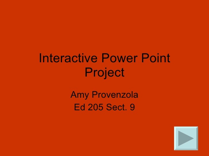 Interactive Power Point Project Amy Provenzola Ed 205 Sect. 9