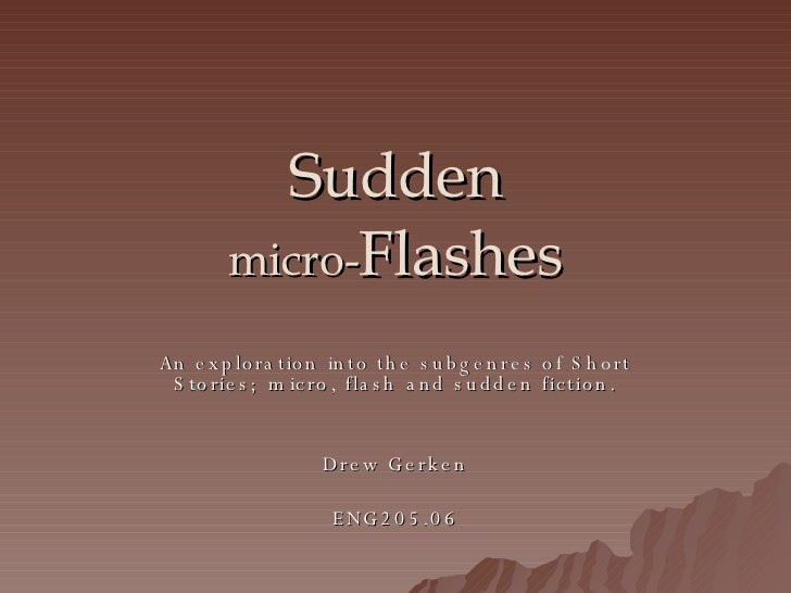 Sudden micro- Flashes An exploration into the subgenres of Short Stories; micro, flash and sudden fiction. Drew Gerken ENG...