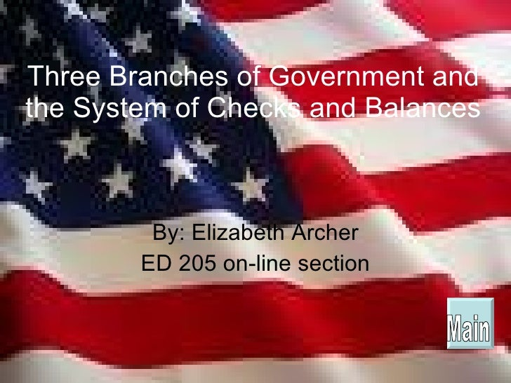 Three Branches of Government and the System of Checks and Balances By: Elizabeth Archer ED 205 on-line section Main