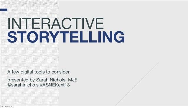 INTERACTIVE STORYTELLING A few digital tools to consider presented by Sarah Nichols, MJE @sarahjnichols #ASNEKent13 Friday...