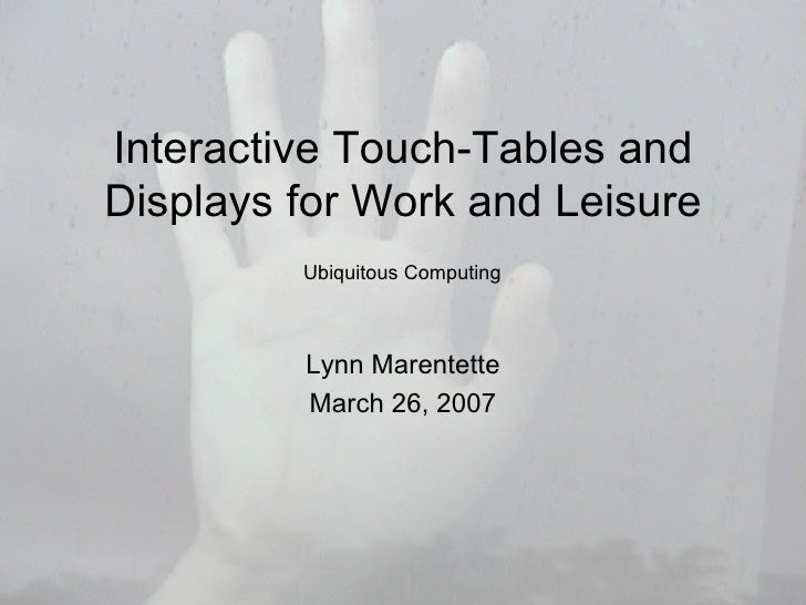 Interactive Touch-Tables and Displays for Work and Leisure Lynn Marentette March 26, 2007 Ubiquitous Computing