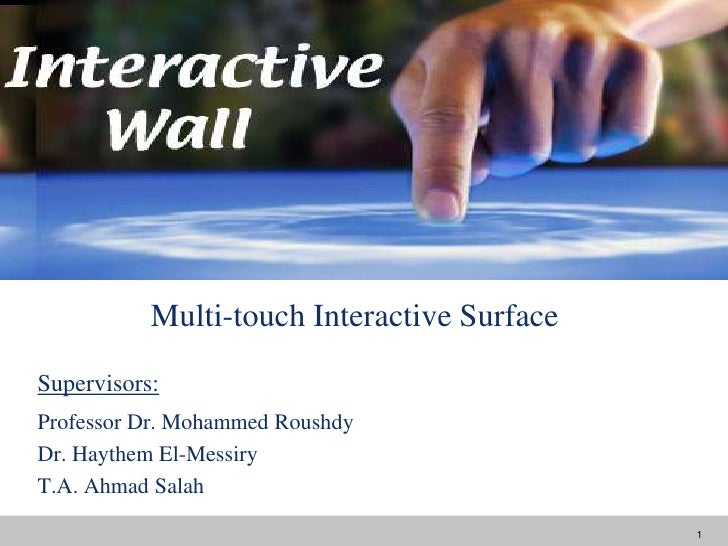 Multi-touch Interactive Surface<br />Supervisors:<br />Professor Dr. Mohammed Roushdy<br />Dr. Haythem El-Messiry<br />T.A...