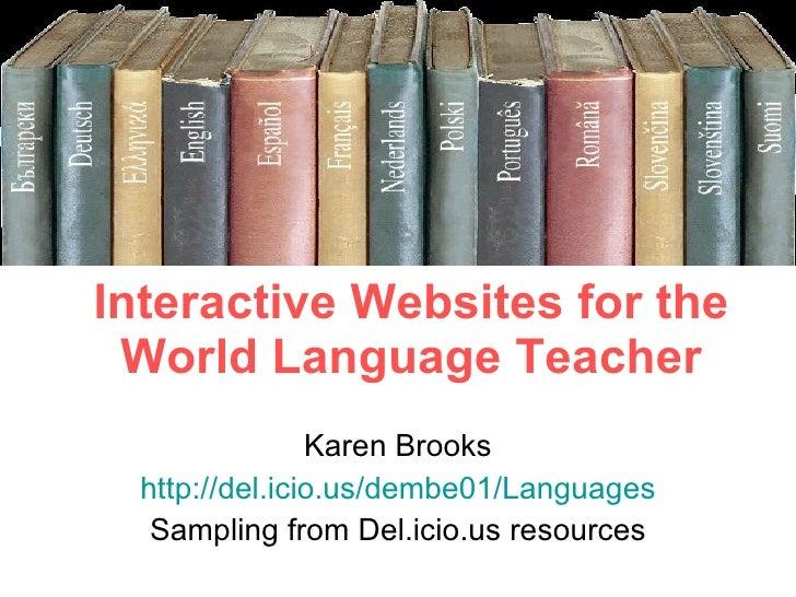 Interactive Websites for the World Language Teacher Karen Brooks http://del.icio.us/dembe01/Languages Sampling from Del.ic...
