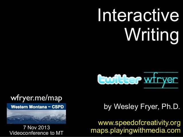 Interactive Writing  wfryer.me/map  7 Nov 2013 Videoconference to MT  by Wesley Fryer, Ph.D. www.speedofcreativity.org map...
