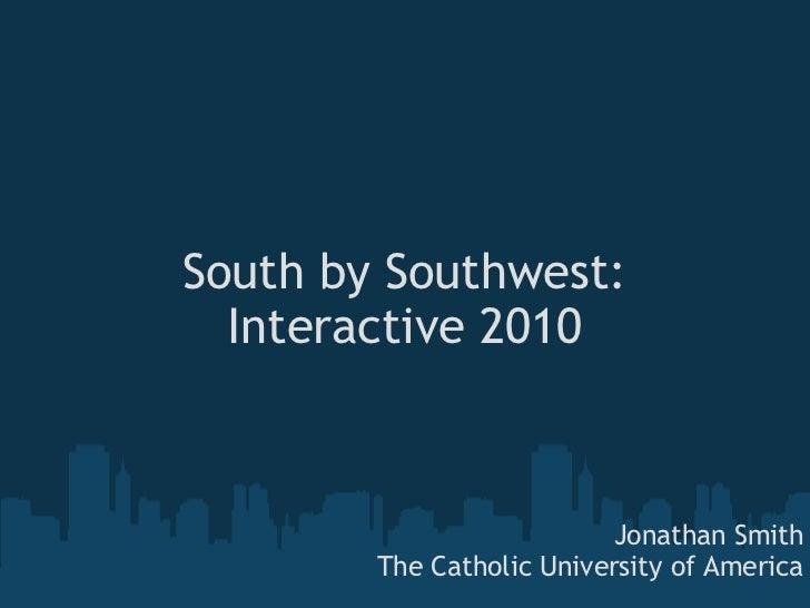 South by Southwest: Interactive 2010 Jonathan Smith The Catholic University of America