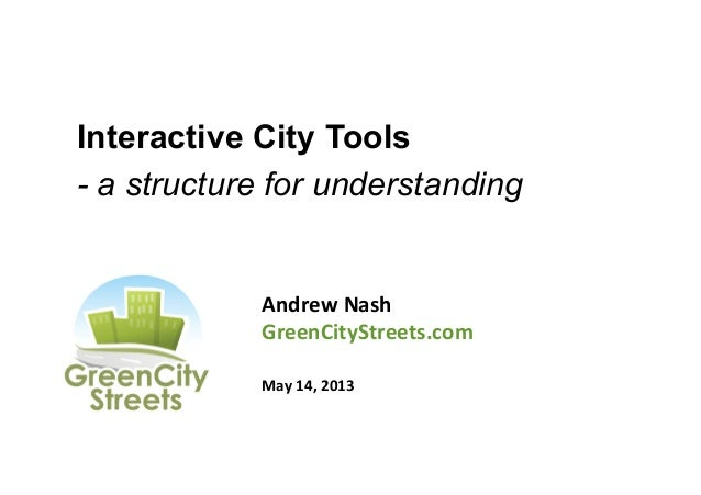 Interactive City Tools- a structure for understandingAndrew	  Nash	  GreenCityStreets.com	  	  May	  14,	  2013