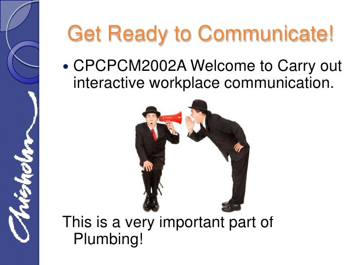 Get Ready to Communicate!   CPCPCM2002A Welcome to Carry out    interactive workplace communication.This is a very import...