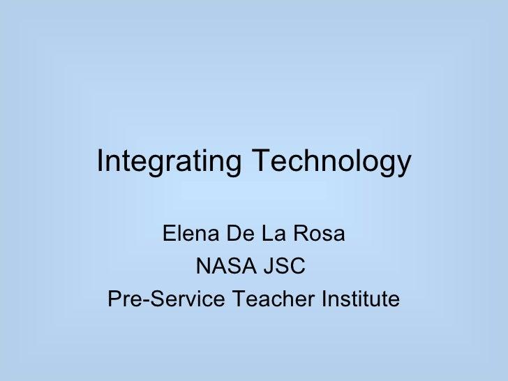 Integrating Technology     Elena De La Rosa        NASA JSCPre-Service Teacher Institute