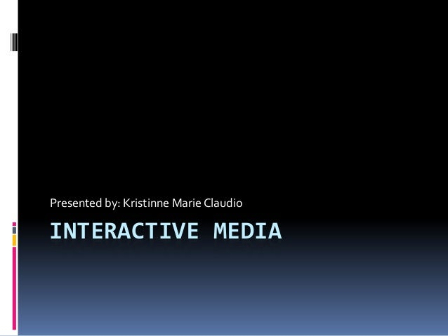 INTERACTIVE MEDIA Presented by: Kristinne Marie Claudio