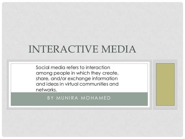 INTERACTIVE MEDIA Social media refers to interaction among people in which they create, share, and/or exchange information...