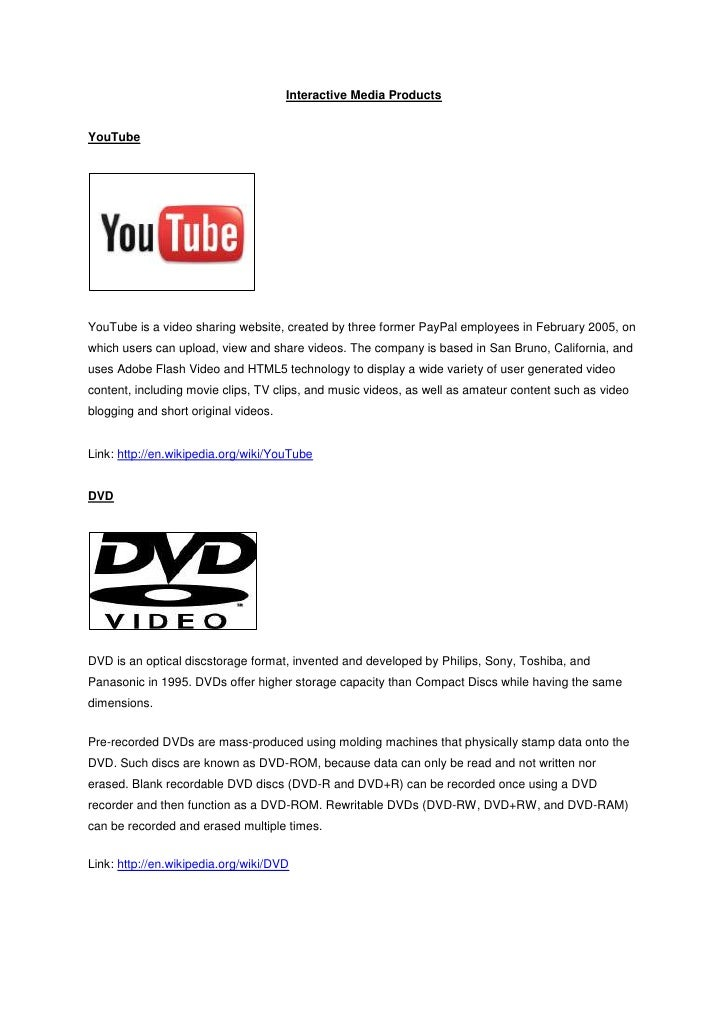 Interactive Media ProductsYouTubeYouTube is a video sharing website, created by three former PayPal employees in February ...