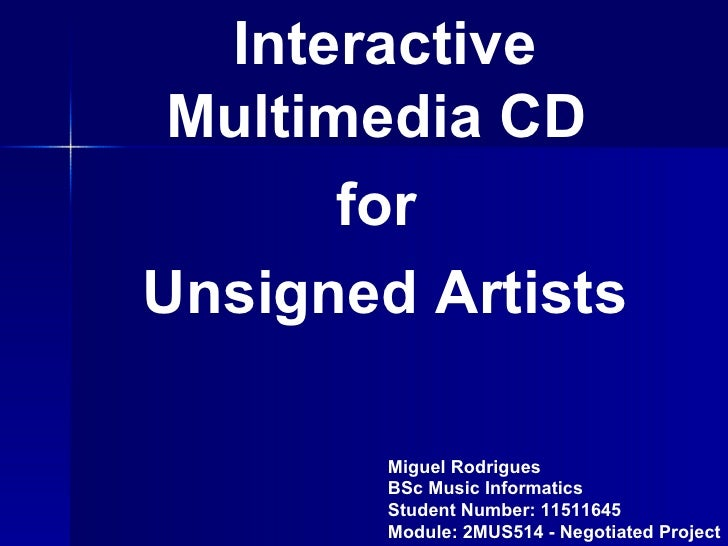 Interactive  Multimedia CD        for Unsigned Artists          Miguel Rodrigues         BSc Music Informatics         Stu...
