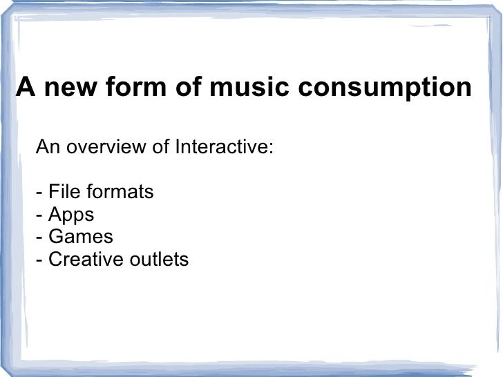 <ul>A new form of music consumption </ul><ul>An overview of Interactive:  - File formats - Apps - Games - Creative outlets...