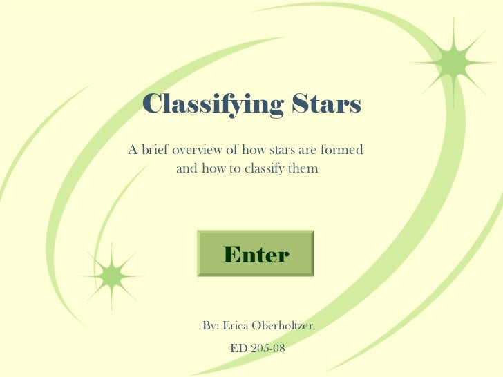 Classifying Stars A brief overview of how stars are formed  and how to classify them By: Erica Oberholtzer ED 205-08 Enter