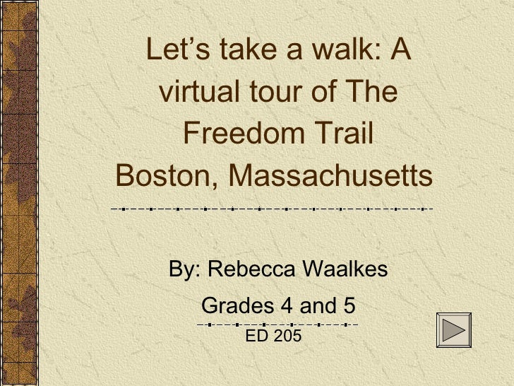 Let's take a walk: A virtual tour of The Freedom Trail Boston, Massachusetts  By: Rebecca Waalkes Grades 4 and 5 ED 205