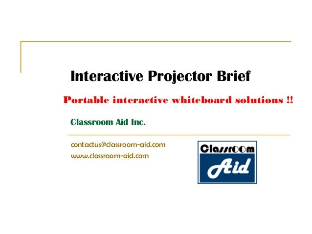 Classroom Aid Inc. contactus@classroom-aid.com www.classroom-aid.com Portable interactive whiteboard solutions !! Interact...