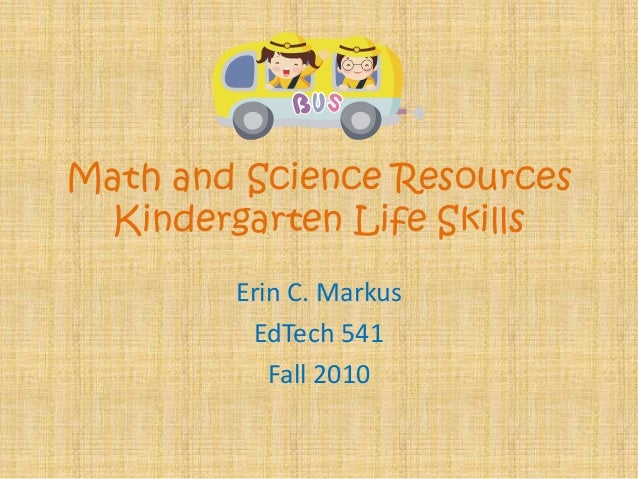 Math and Science Resources Kindergarten Life Skills Erin C. Markus EdTech 541 Fall 2010