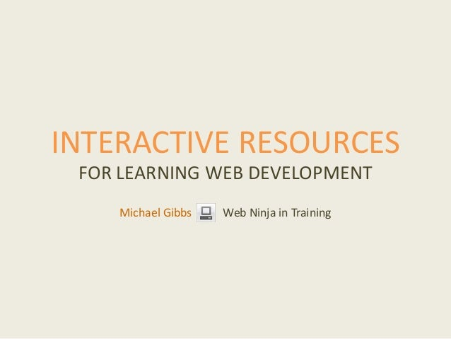 INTERACTIVE RESOURCES FOR LEARNING WEB DEVELOPMENT Michael Gibbs Web Ninja in Training