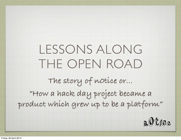 """LESSONS ALONGTHE OPEN ROADThe story of n0tice or...""""How a hack day project became aproduct which grew up to be a platform""""..."""