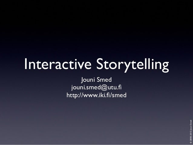Interactive Storytelling  © 2008–2012 Jouni Smed  Jouni Smed jouni.smed@utu.fi http://www.iki.fi/smed