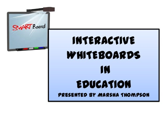 INTERACTIVE WHITEBOARDS IN EDUCATION Presented By Marsha Thompson