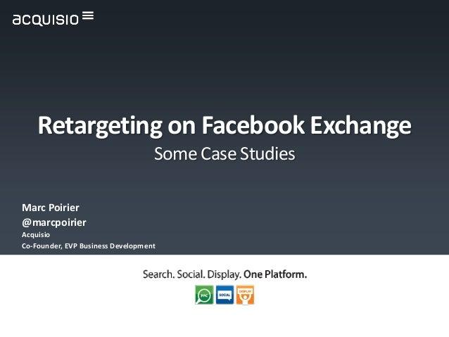 Marc Poirier @marcpoirier Acquisio Co-Founder, EVP Business Development Retargeting on Facebook Exchange Some Case Studies