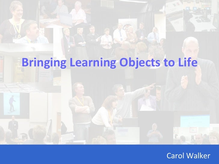 Bringing Learning Objects to Life Carol Walker