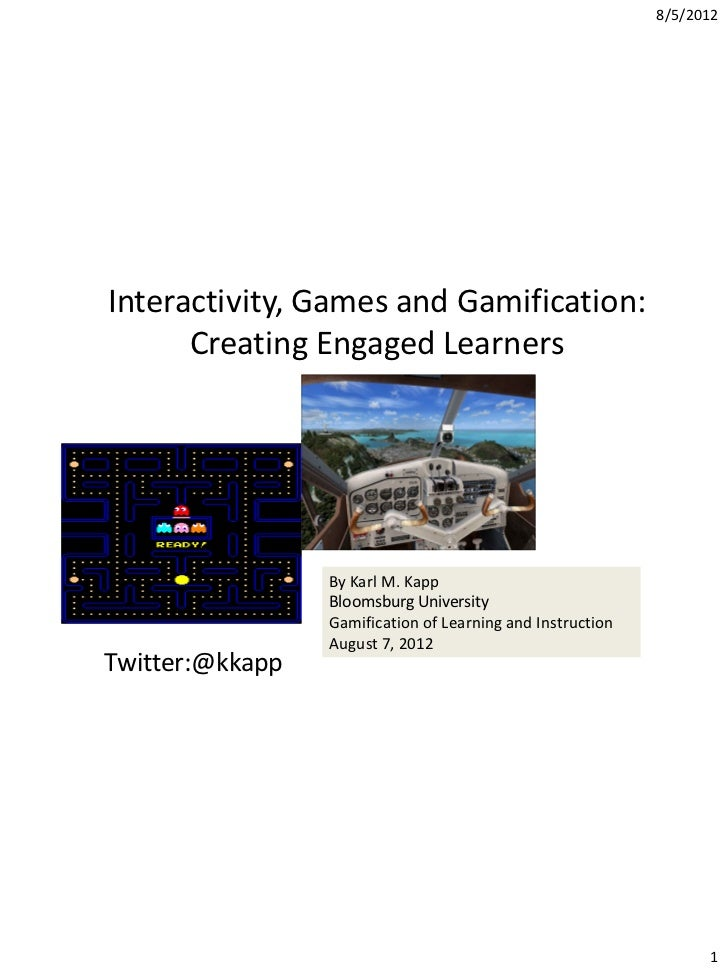 8/5/2012Interactivity, Games and Gamification:      Creating Engaged Learners                 By Karl M. Kapp             ...