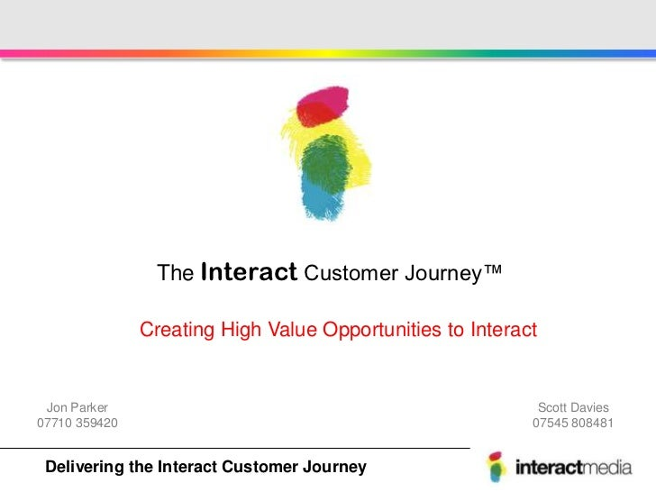 The Interact Customer Journey™               Creating High Value Opportunities to Interact Jon Parker                     ...