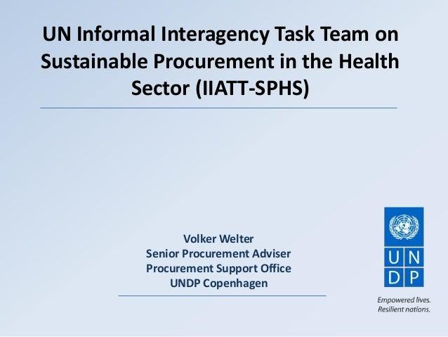 UN Informal Interagency Task Team onSustainable Procurement in the HealthSector (IIATT-SPHS)Volker WelterSenior Procuremen...