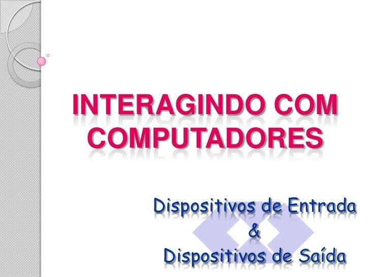 INTERAGINDO COM COMPUTADORES<br />Dispositivos de Entrada<br />&<br />Dispositivos de Saída<br />