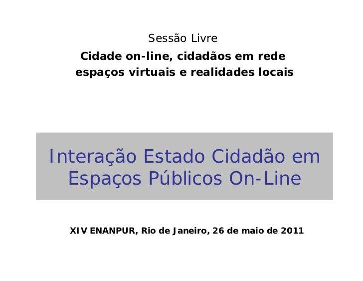 Sessão Livre    Cidade on-line, cidadãos em rede   espaços virtuais e realidades locaisInteração Estado Cidadão em  Espaço...