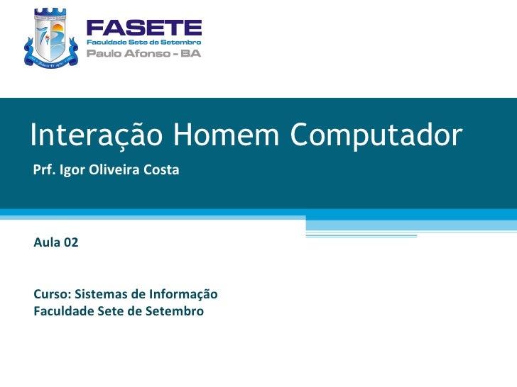 Interação Homem Computador Prf. Igor Oliveira Costa Aula 02 Curso: Sistemas de Informação Faculdade Sete de Setembro