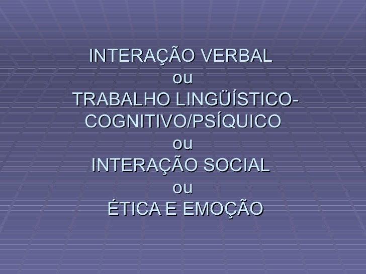 INTERAÇÃO VERBAL  ou  TRABALHO LINGÜÍSTICO-COGNITIVO/PSÍQUICO ou INTERAÇÃO SOCIAL  ou  ÉTICA E EMOÇÃO