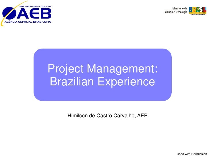 Project Management:Brazilian Experience   Himilcon de Castro Carvalho, AEB                                      Used with ...