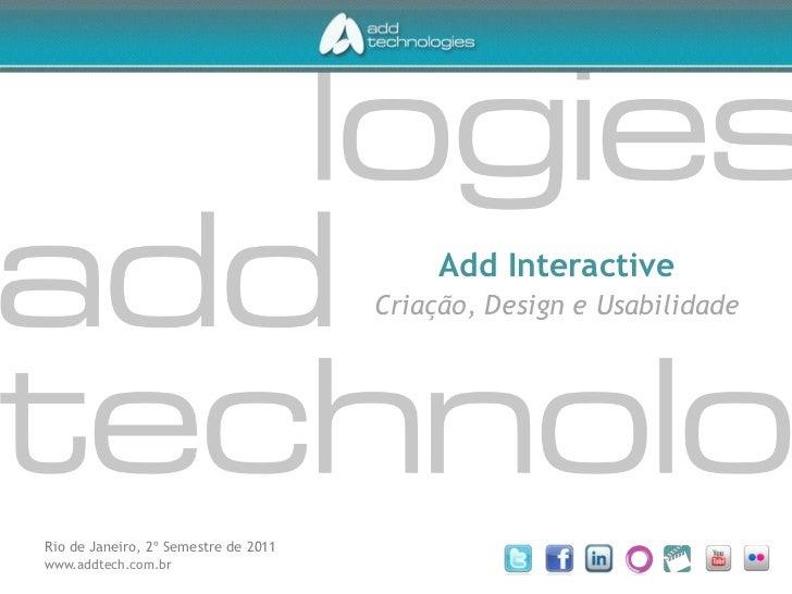 Add Interactive<br />Criação, Design e Usabilidade<br />Rio de Janeiro, 2º Semestre de 2011<br />www.addtech.com.br<br />