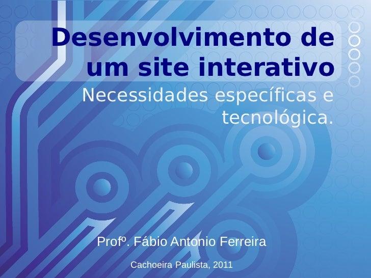 Desenvolvimento de  um site interativo  Necessidades específicas e                tecnológica.   Profº. Fábio Antonio Ferr...