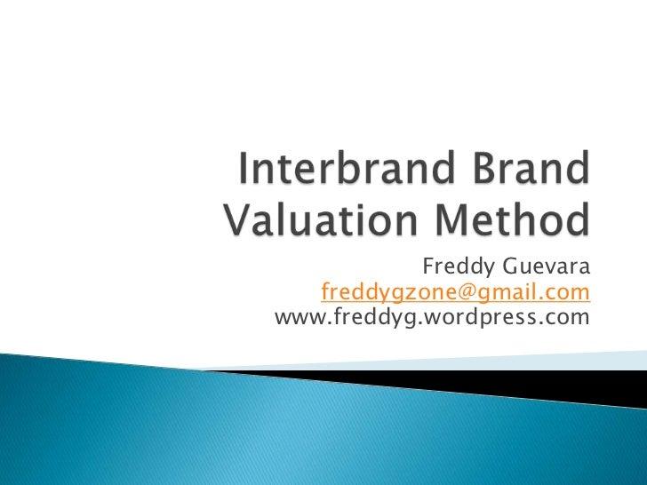 Interbrand Brand Valuation Method<br />Freddy Guevara<br />freddygzone@gmail.com<br />www.freddyg.wordpress.com<br />
